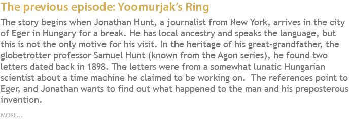 The previous episode: Yoomurjak's Ring The story begins when Jonathan Hunt, a journalist from New York, arrives in the city of Eger in Hungary for a break. He has local ancestry and speaks the language, but this is not the only motive for his visit. In the heritage of his great-grandfather, the globetrotter professor Samuel Hunt (known from the Agon series), he found two letters dated back in 1898. The letters were from a somewhat lunatic Hungarian scientist about a time machine he claimed to be working on. The references point to Eger, and Jonathan wants to find out what happened to the man and his preposterous invention. MORE...